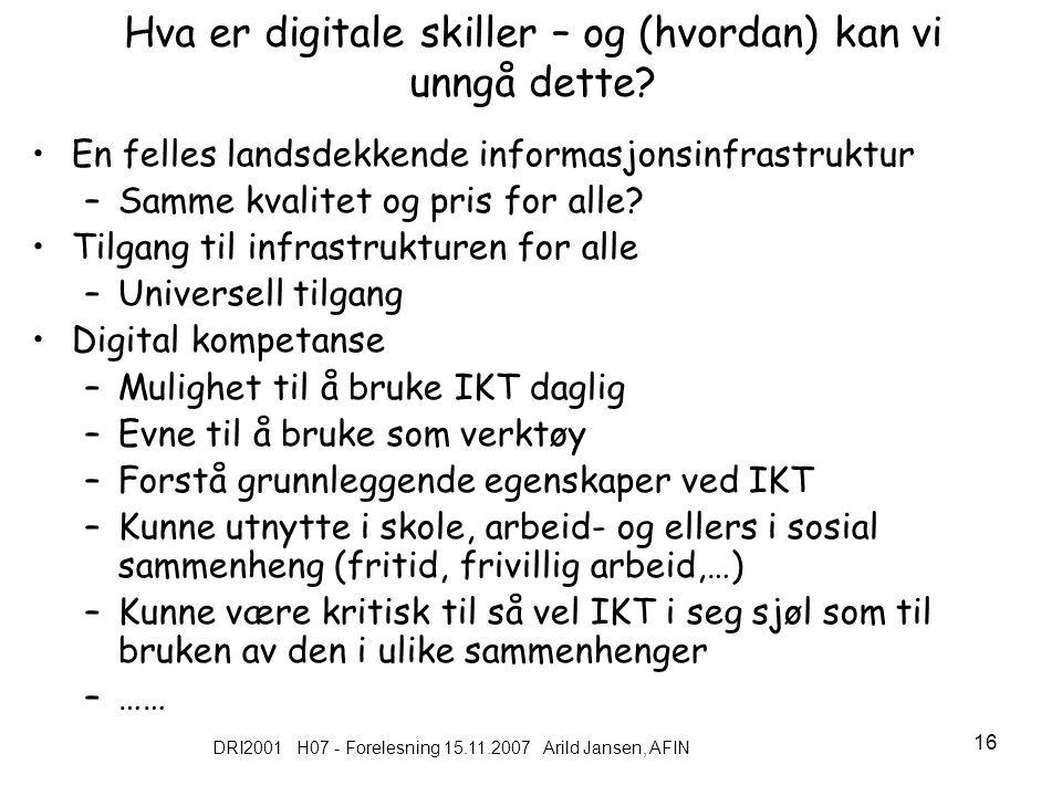 DRI2001 H07 - Forelesning 15.11.2007 Arild Jansen, AFIN 16 Hva er digitale skiller – og (hvordan) kan vi unngå dette.