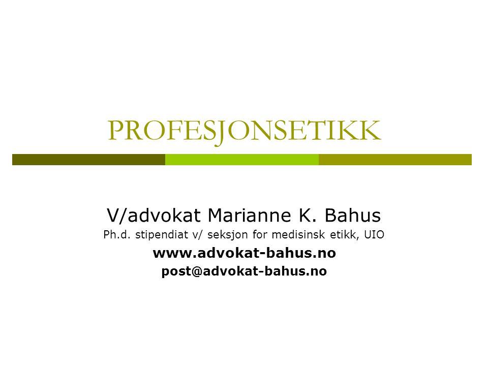 PROFESJONSETIKK V/advokat Marianne K. Bahus Ph.d. stipendiat v/ seksjon for medisinsk etikk, UIO www.advokat-bahus.no post@advokat-bahus.no
