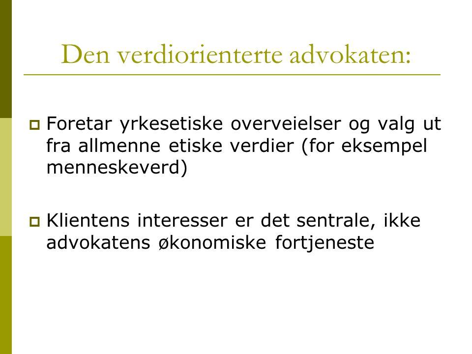 Den verdiorienterte advokaten:  Foretar yrkesetiske overveielser og valg ut fra allmenne etiske verdier (for eksempel menneskeverd)  Klientens inter