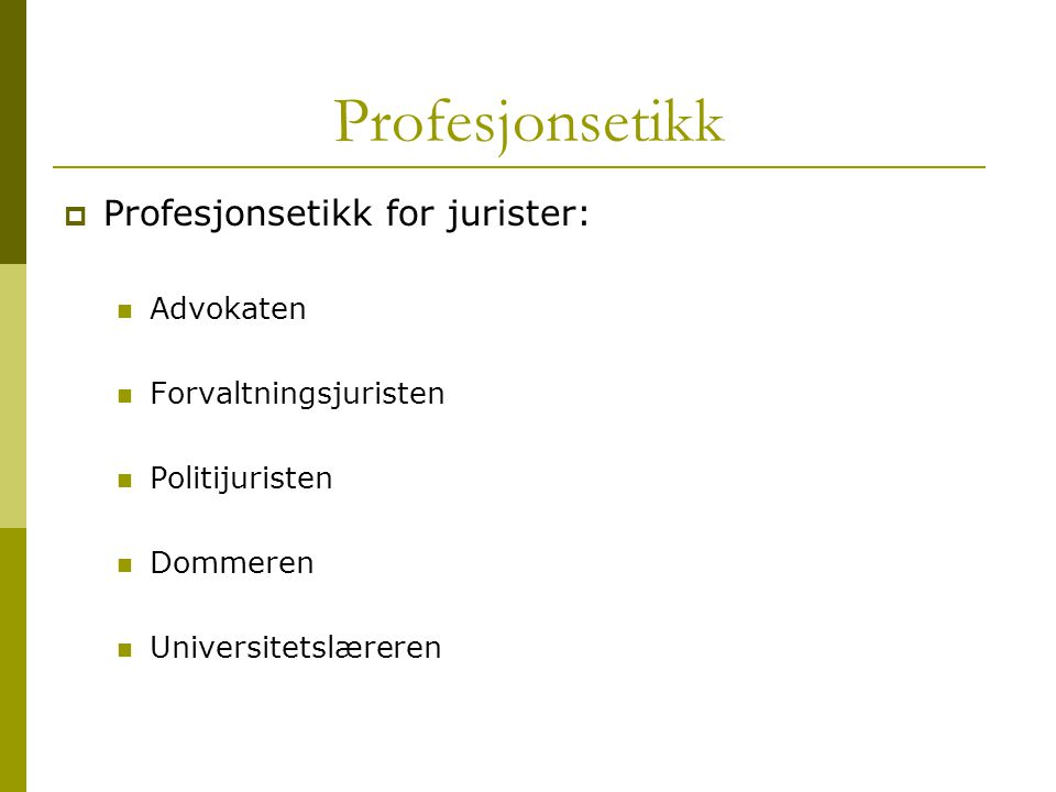 Profesjonsetikk  Profesjonsetikk for jurister: Advokaten Forvaltningsjuristen Politijuristen Dommeren Universitetslæreren