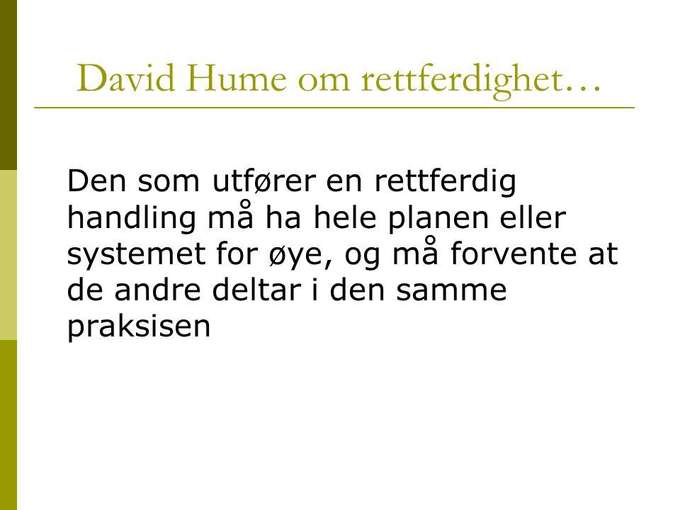 David Hume om rettferdighet… Den som utfører en rettferdig handling må ha hele planen eller systemet for øye, og må forvente at de andre deltar i den