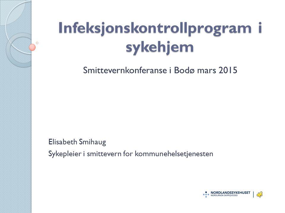 Infeksjonskontrollprogram i sykehjem Smittevernkonferanse i Bodø mars 2015 Elisabeth Smihaug Sykepleier i smittevern for kommunehelsetjenesten