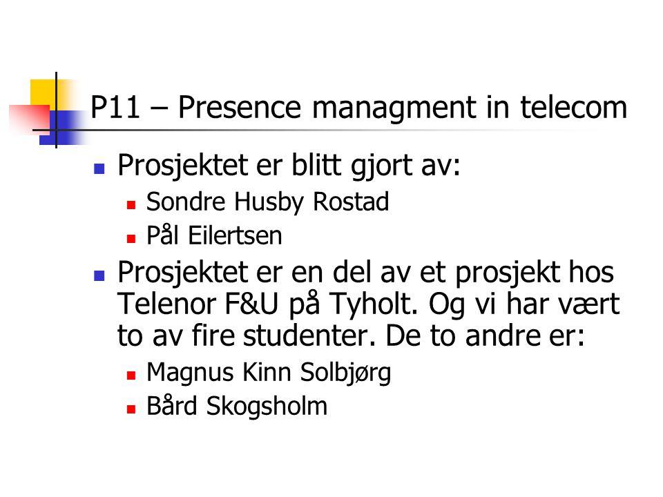 P11 – Presence managment in telecom Prosjektet er blitt gjort av: Sondre Husby Rostad Pål Eilertsen Prosjektet er en del av et prosjekt hos Telenor F&