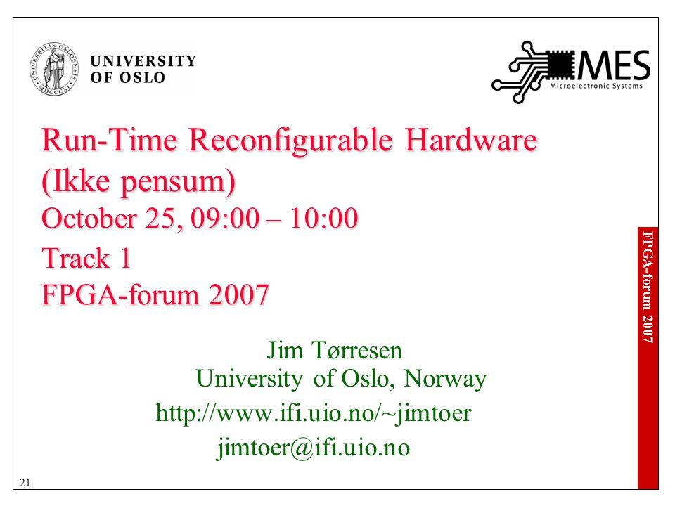 FPGA-forum 2007 21 Run-Time Reconfigurable Hardware (Ikke pensum) October 25, 09:00 – 10:00 Track 1 FPGA-forum 2007 Jim Tørresen University of Oslo, Norway http://www.ifi.uio.no/~jimtoer jimtoer@ifi.uio.no