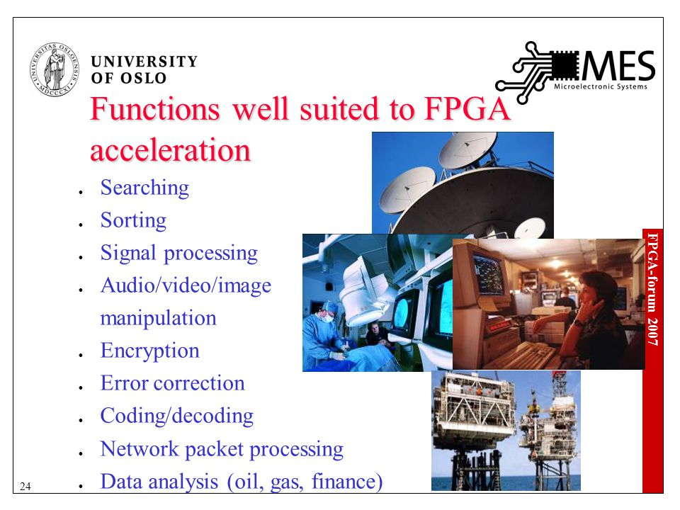 FPGA-forum 2007 24 Functions well suited to FPGA acceleration Searching Sorting Signal processing Audio/video/image manipulation Encryption Error correction Coding/decoding Network packet processing Data analysis (oil, gas, finance)