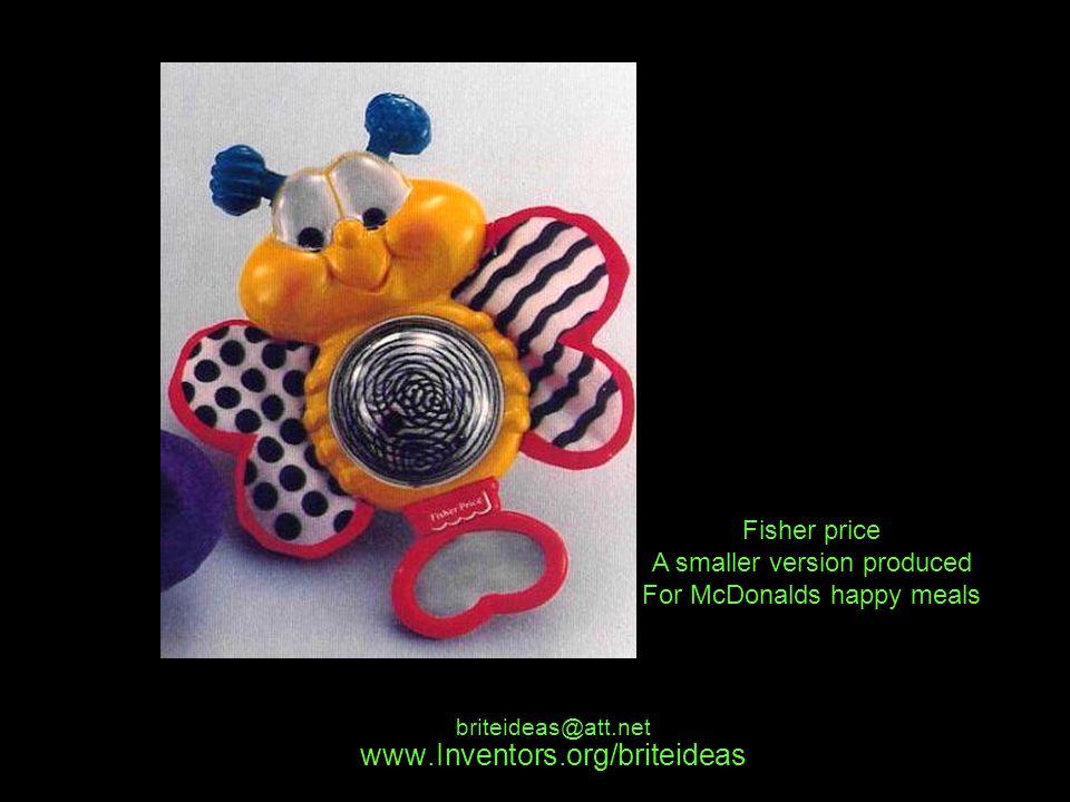 www.Inventors.org/briteideas briteideas@att.net Fisher price A smaller version produced For McDonalds happy meals