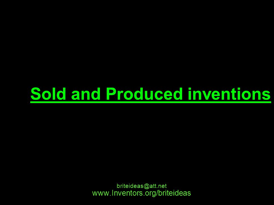 www.Inventors.org/briteideas briteideas@att.net Sold and Produced inventions