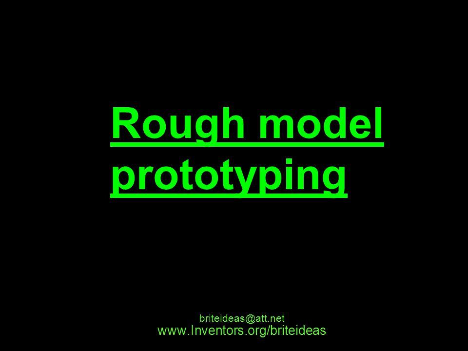www.Inventors.org/briteideas briteideas@att.net Rough model prototyping