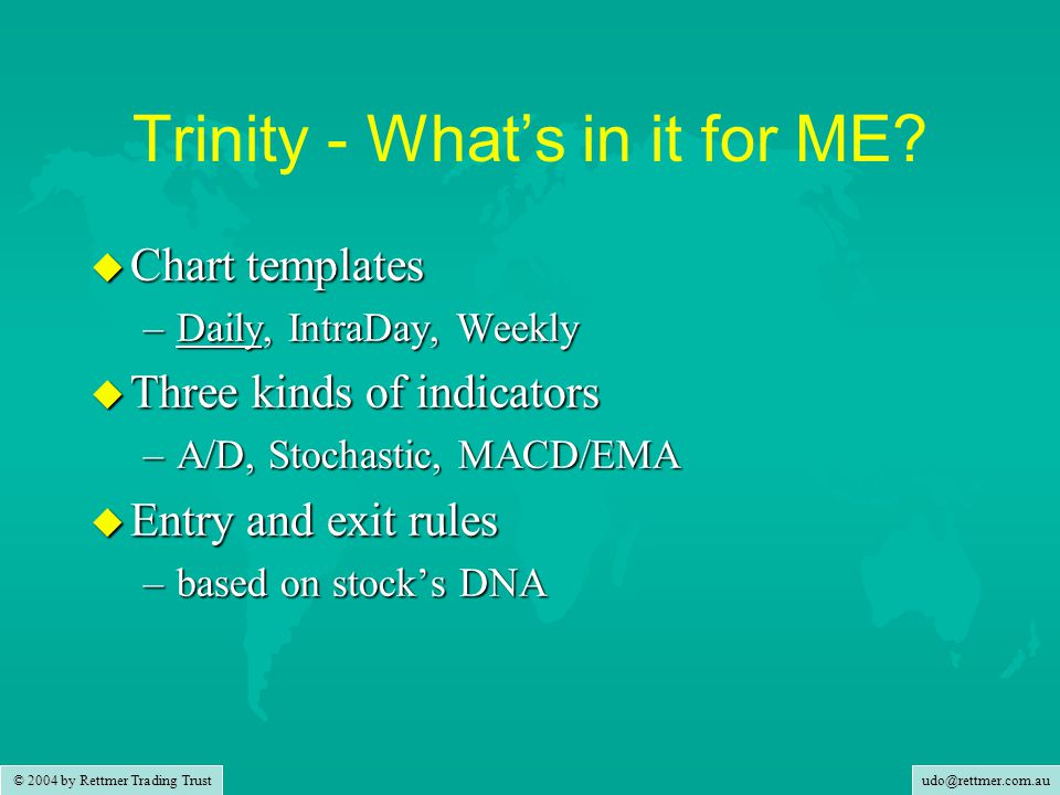 udo@rettmer.com.au © 2004 by Rettmer Trading Trust Trinity - What's in it for ME? u Chart templates –Daily, IntraDay, Weekly u Three kinds of indicato