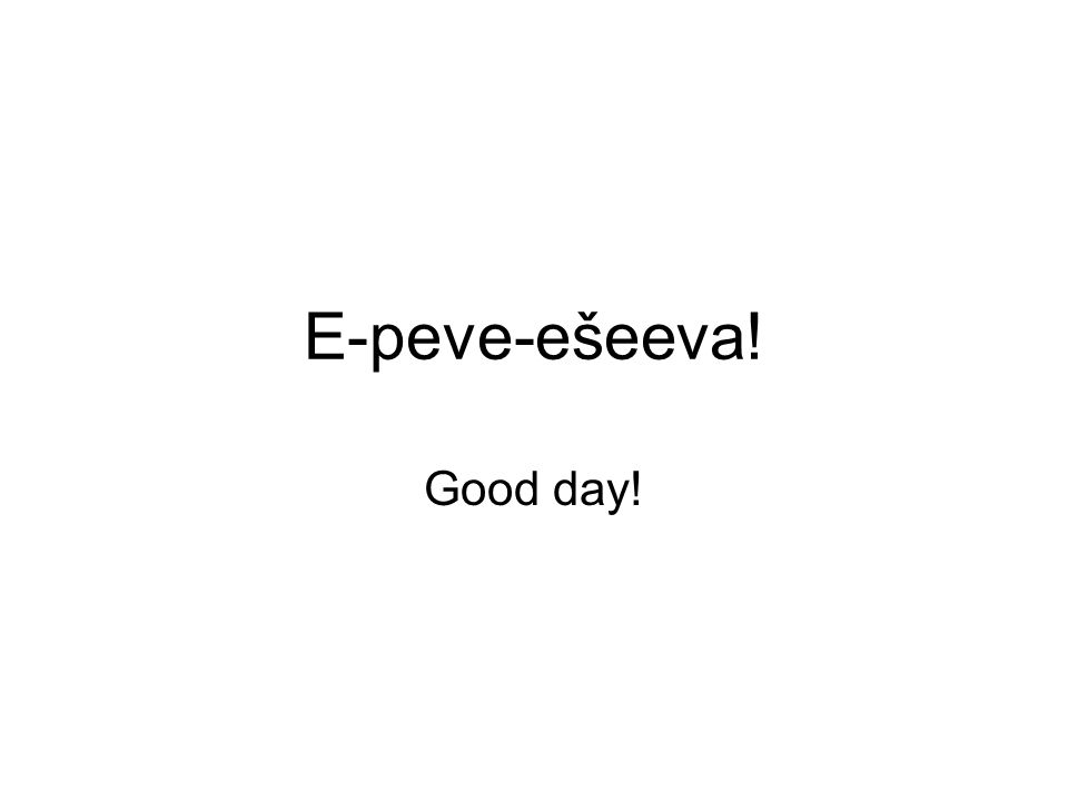 E-peve-ešeeva! Good day!