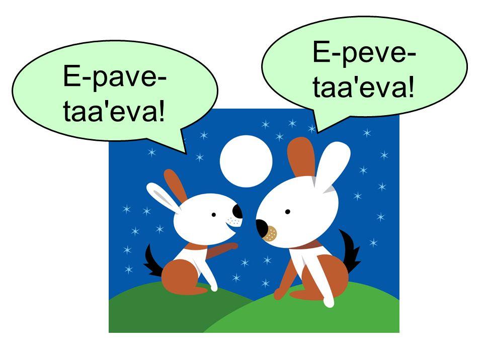 E-peve- taa'eva! E-pave- taa'eva!