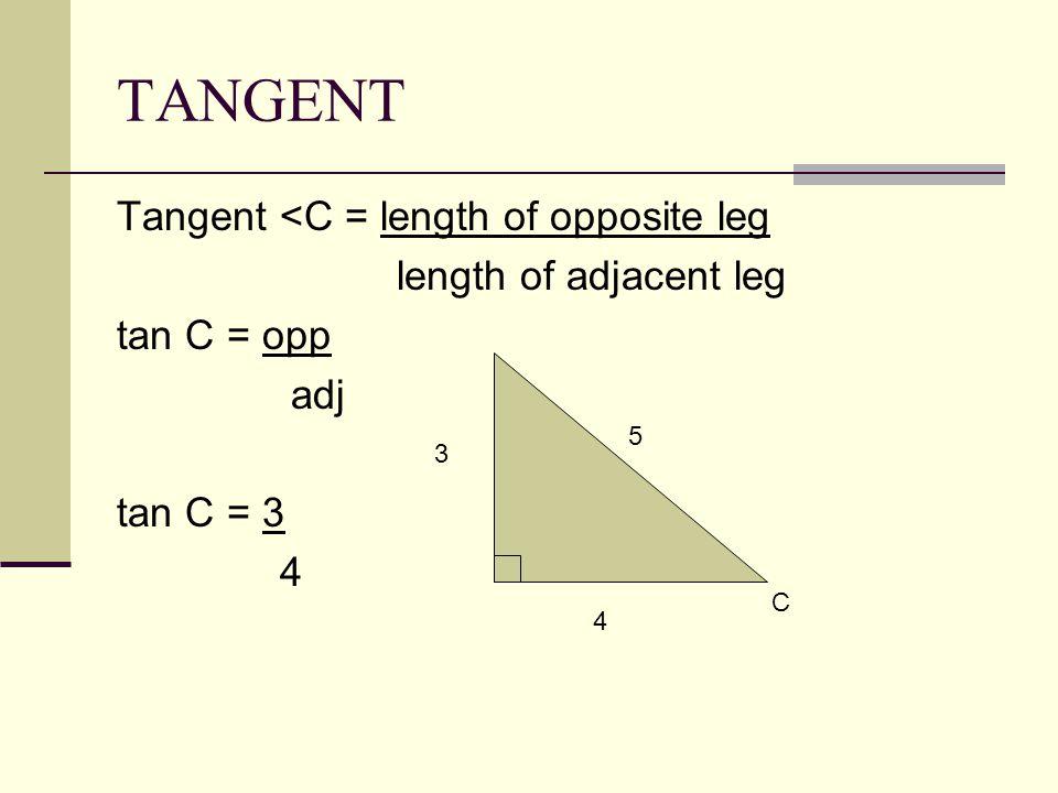 TANGENT Tangent <C = length of opposite leg length of adjacent leg tan C = opp adj tan C = 3 4 C 5 4 3