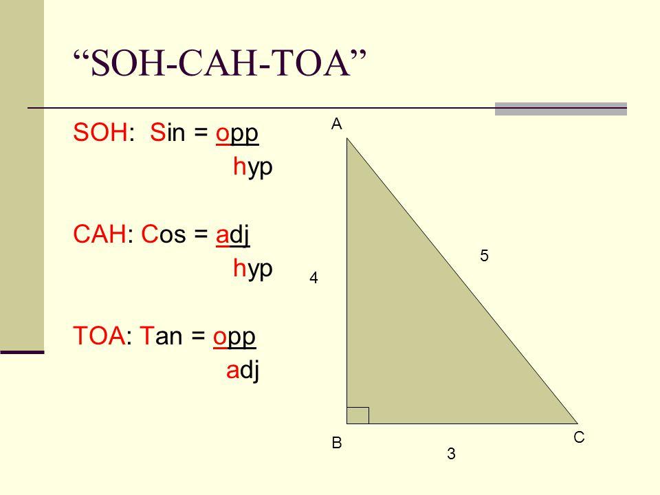 SOH-CAH-TOA SOH: Sin = opp hyp CAH: Cos = adj hyp TOA: Tan = opp adj A B C 3 4 5