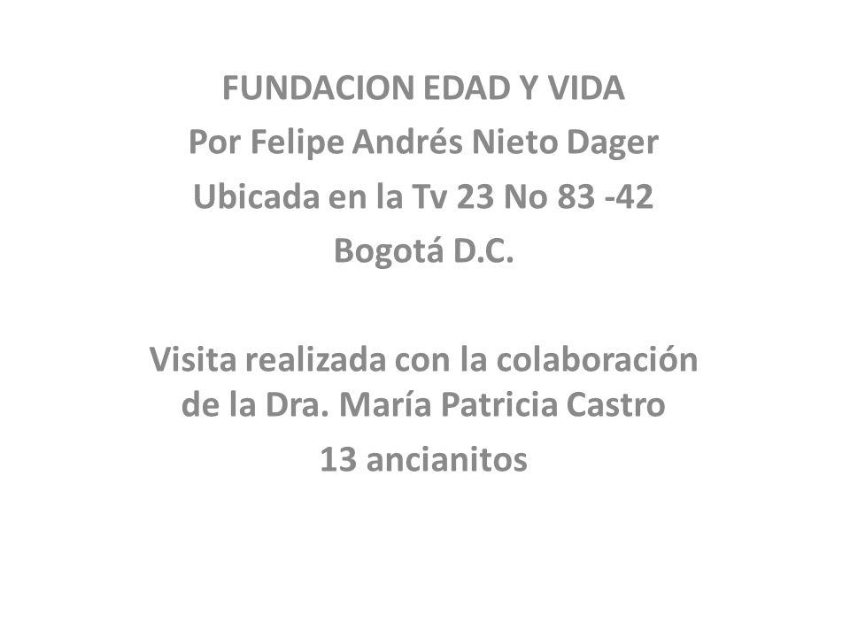 FUNDACION EDAD Y VIDA Por Felipe Andrés Nieto Dager Ubicada en la Tv 23 No 83 -42 Bogotá D.C. Visita realizada con la colaboración de la Dra. María Pa
