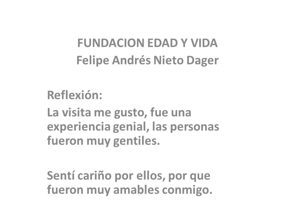 FUNDACION EDAD Y VIDA Felipe Andrés Nieto Dager Reflexión: La visita me gusto, fue una experiencia genial, las personas fueron muy gentiles. Sentí car
