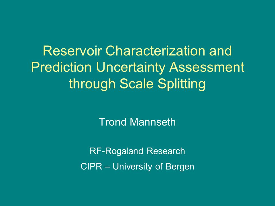 Reservoir Characterization and Prediction Uncertainty Assessment through Scale Splitting Trond Mannseth RF-Rogaland Research CIPR – University of Bergen