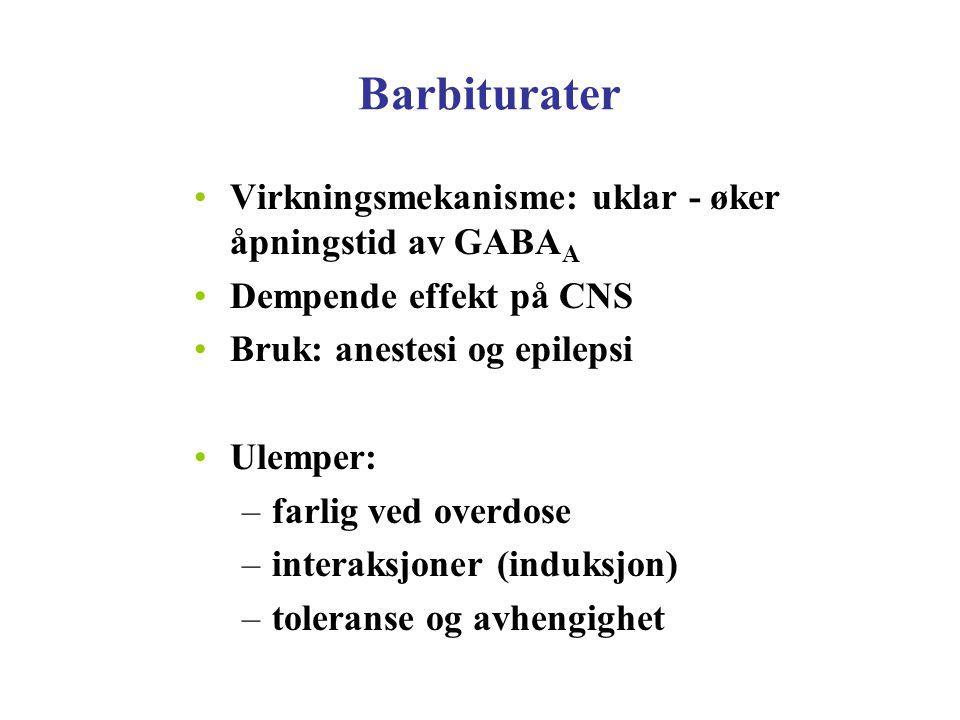 Barbiturater Virkningsmekanisme: uklar - øker åpningstid av GABA A Dempende effekt på CNS Bruk: anestesi og epilepsi Ulemper: –farlig ved overdose –in