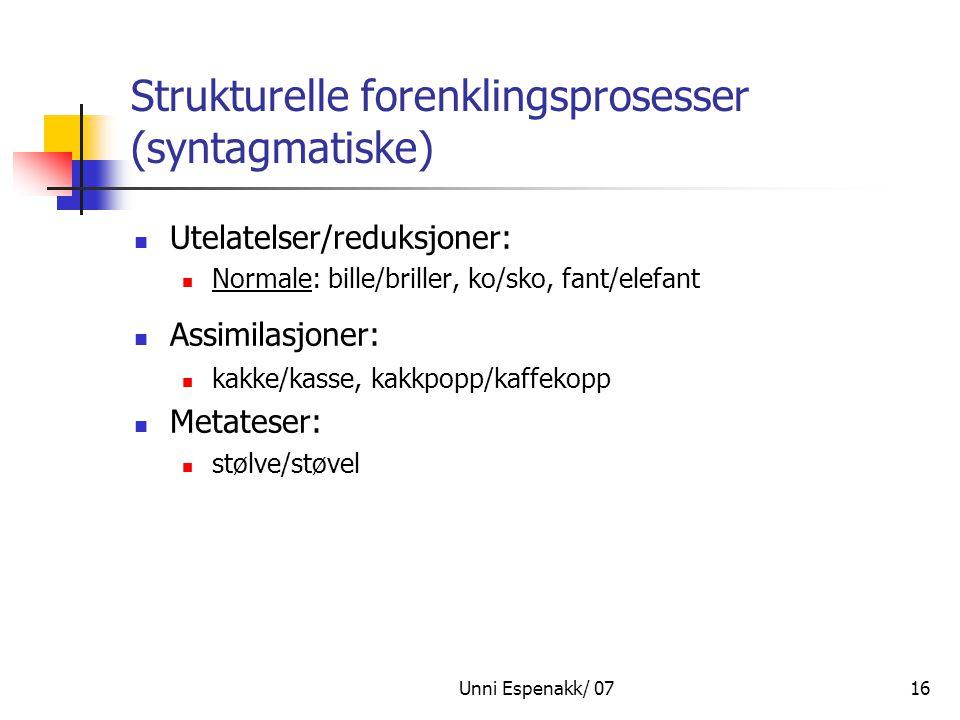 Unni Espenakk/ 0716 Strukturelle forenklingsprosesser (syntagmatiske) Utelatelser/reduksjoner: Normale: bille/briller, ko/sko, fant/elefant Assimilasj