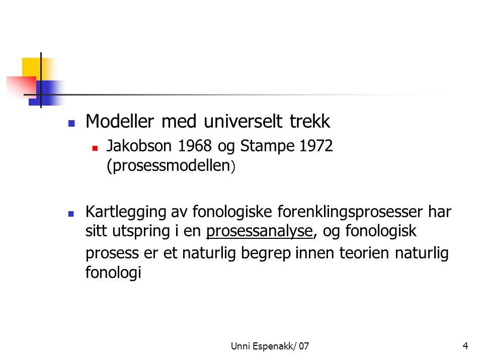 Unni Espenakk/ 074 Modeller med universelt trekk Jakobson 1968 og Stampe 1972 (prosessmodellen ) Kartlegging av fonologiske forenklingsprosesser har s