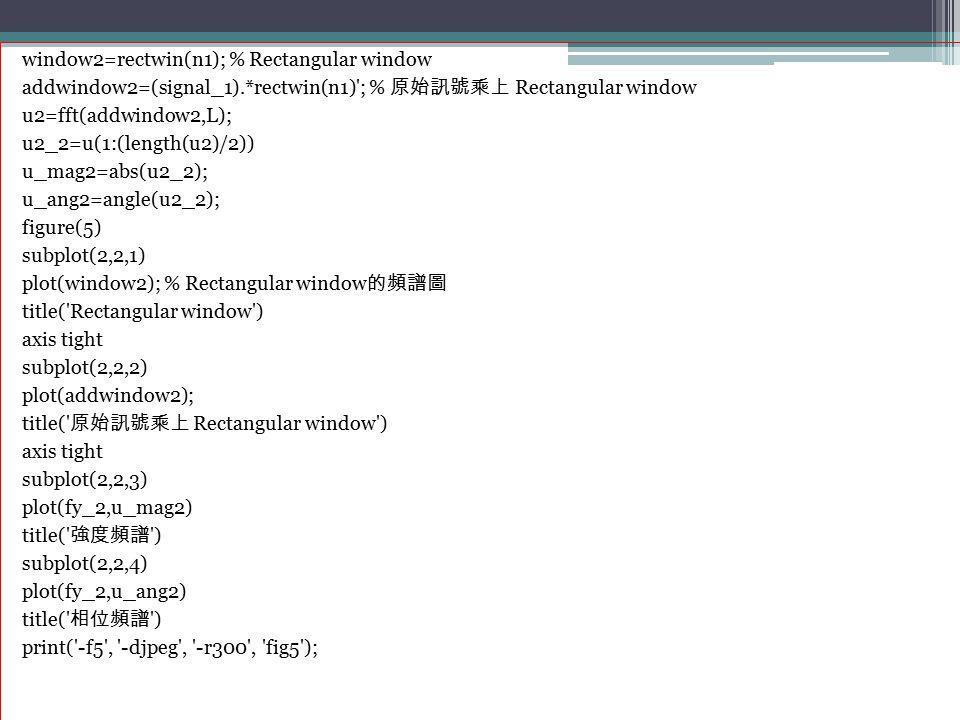 window2=rectwin(n1); % Rectangular window addwindow2=(signal_1).*rectwin(n1)'; % 原始訊號乘上 Rectangular window u2=fft(addwindow2,L); u2_2=u(1:(length(u2)/