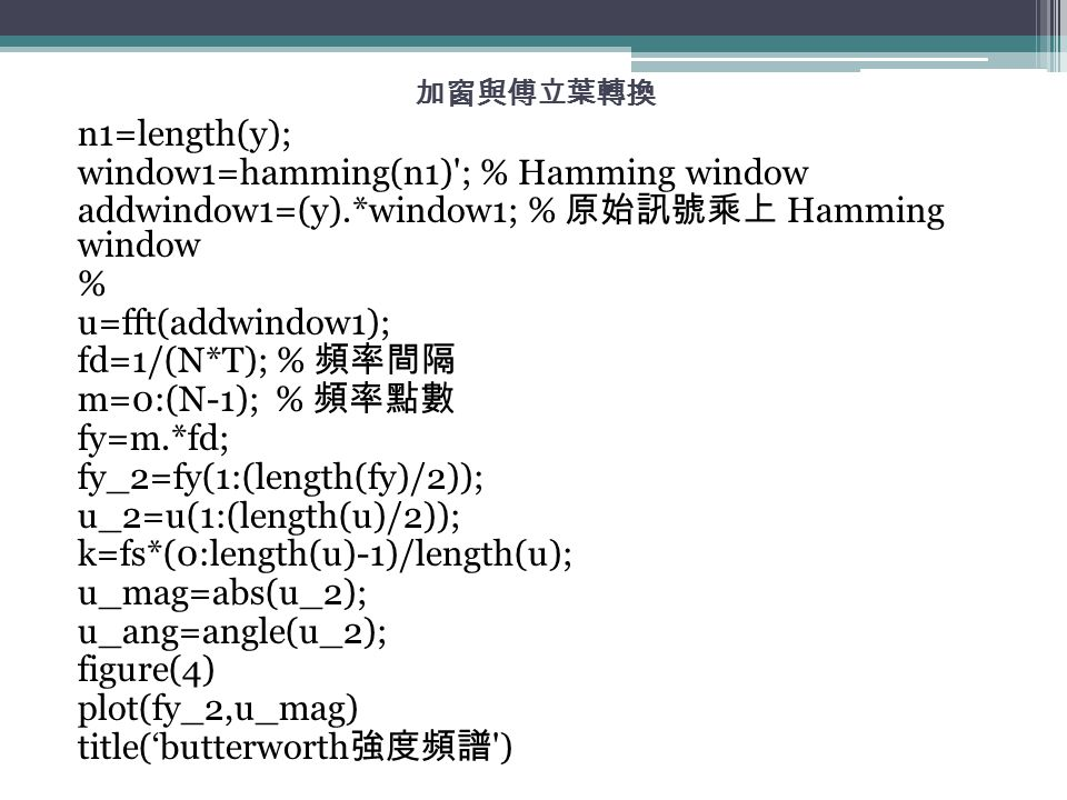 加窗與傅立葉轉換 n1=length(y); window1=hamming(n1) ; % Hamming window addwindow1=(y).*window1; % 原始訊號乘上 Hamming window % u=fft(addwindow1); fd=1/(N*T); % 頻率間隔 m=0:(N-1); % 頻率點數 fy=m.*fd; fy_2=fy(1:(length(fy)/2)); u_2=u(1:(length(u)/2)); k=fs*(0:length(u)-1)/length(u); u_mag=abs(u_2); u_ang=angle(u_2); figure(4) plot(fy_2,u_mag) title('butterworth 強度頻譜 )