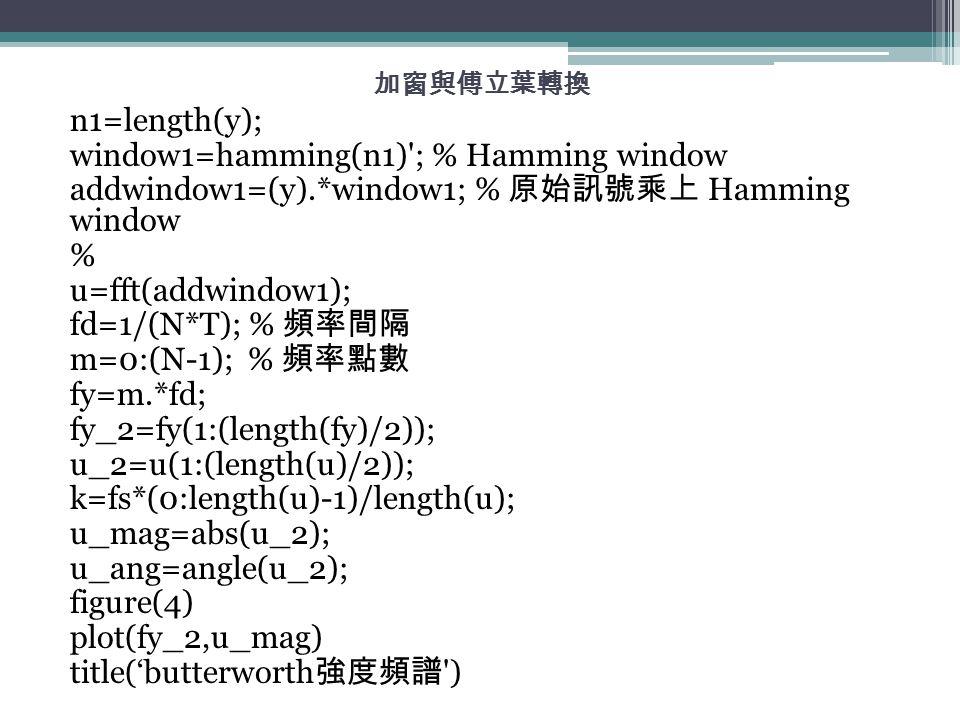 加窗與傅立葉轉換 n1=length(y); window1=hamming(n1)'; % Hamming window addwindow1=(y).*window1; % 原始訊號乘上 Hamming window % u=fft(addwindow1); fd=1/(N*T); % 頻率間隔