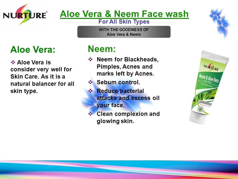 Aloe Vera & Neem Face wash For All Skin Types Neem:  Neem for Blackheads, Pimples, Acnes and marks left by Acnes.  Sebum control.  Reduce bacterial