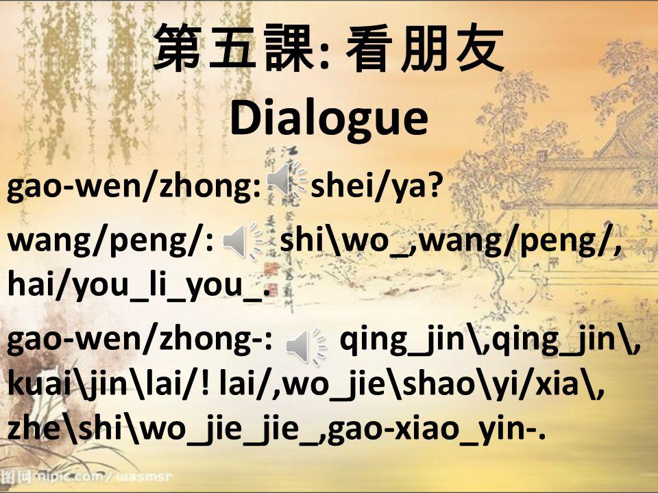 第五課 : 看朋友 Dialogue gao-wen/zhong: shei/ya.wang/peng/: shi\wo_,wang/peng/, hai/you_li_you_.