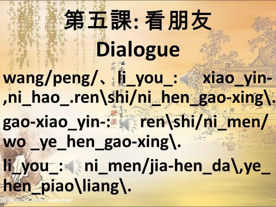 第五課 : 看朋友 Dialogue gao-wen/zhong: shei/ya? wang/peng/: shi\wo_,wang/peng/, hai/you_li_you_. gao-wen/zhong-: qing_jin\,qing_jin\, kuai\jin\lai/! lai/,w