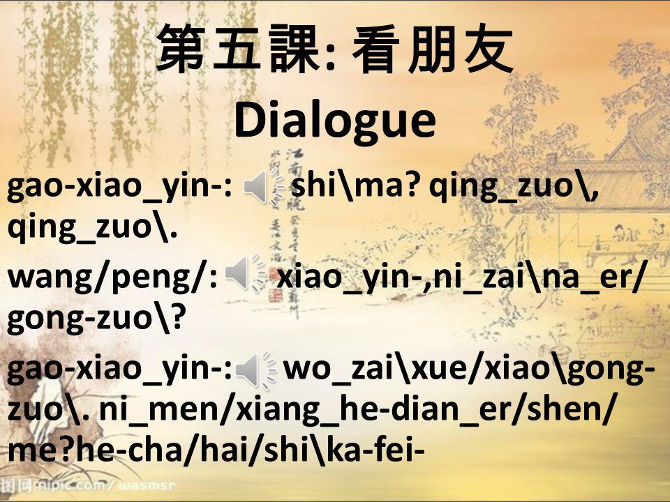 第五課 : 看朋友 Dialogue wang/peng/ 、 li_you_: xiao_yin-,ni_hao_.ren\shi/ni_hen_gao-xing\. gao-xiao_yin-: ren\shi/ni_men/ wo _ye_hen_gao-xing\. li_you_: ni_