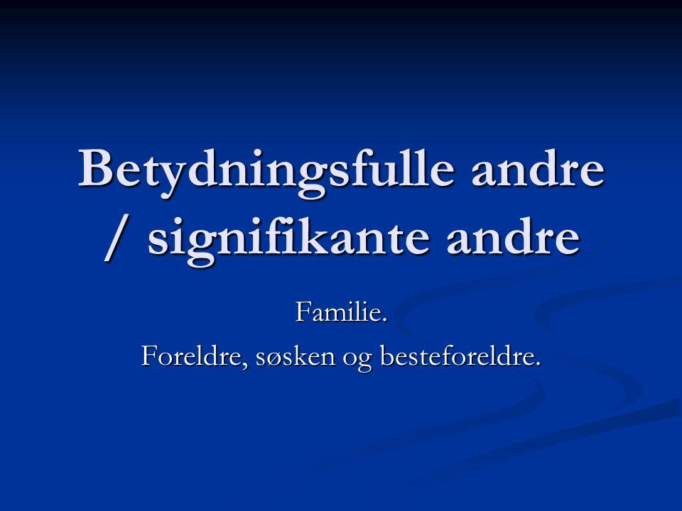 Betydningsfulle andre / signifikante andre Familie. Foreldre, søsken og besteforeldre.