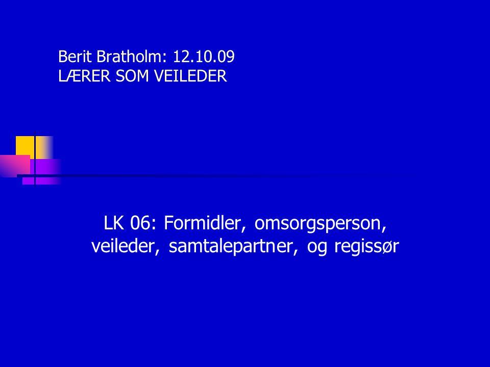 Berit Bratholm: 12.10.09 LÆRER SOM VEILEDER LK 06: Formidler, omsorgsperson, veileder, samtalepartner, og regissør