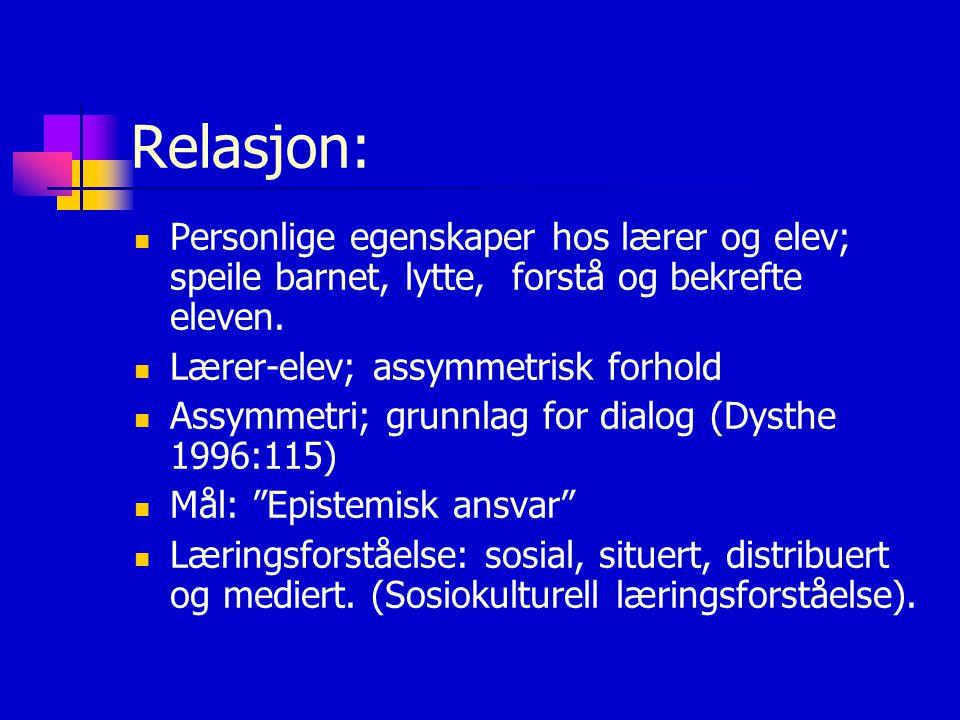 Relasjon: Personlige egenskaper hos lærer og elev; speile barnet, lytte, forstå og bekrefte eleven. Lærer-elev; assymmetrisk forhold Assymmetri; grunn