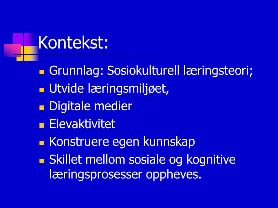 Kontekst: Grunnlag: Sosiokulturell læringsteori; Utvide læringsmiljøet, Digitale medier Elevaktivitet Konstruere egen kunnskap Skillet mellom sosiale