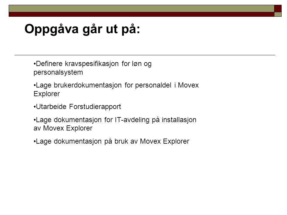 Oppgåva går ut på: Definere kravspesifikasjon for løn og personalsystem Lage brukerdokumentasjon for personaldel i Movex Explorer Utarbeide Forstudier