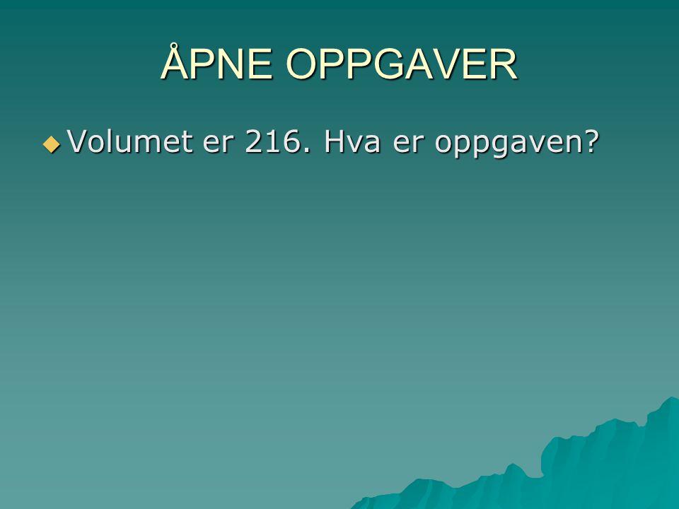 ÅPNE OPPGAVER  Volumet er 216. Hva er oppgaven?
