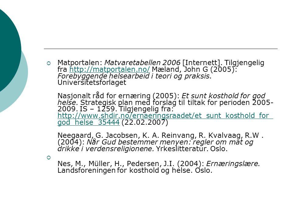  Matportalen: Matvaretabellen 2006 [Internett]. Tilgjengelig fra http://matportalen.no/ Mæland, John G (2005): Forebyggende helsearbeid i teori og pr