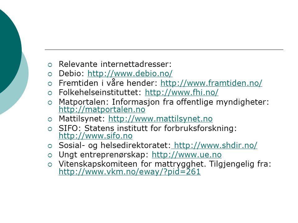  Relevante internettadresser:  Debio: http://www.debio.no/http://www.debio.no/  Fremtiden i våre hender: http://www.framtiden.no/http://www.framtiden.no/  Folkehelseinstituttet: http://www.fhi.no/http://www.fhi.no/  Matportalen: Informasjon fra offentlige myndigheter: http://matportalen.no http://matportalen.no  Mattilsynet: http://www.mattilsynet.nohttp://www.mattilsynet.no  SIFO: Statens institutt for forbruksforskning: http://www.sifo.no http://www.sifo.no  Sosial- og helsedirektoratet: http://www.shdir.no/ http://www.shdir.no/  Ungt entreprenørskap: http://www.ue.nohttp://www.ue.no  Vitenskapskomiteen for mattrygghet.