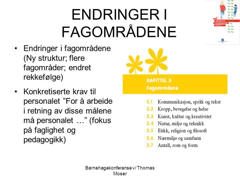 Barnehagekonferanse v/ Thomas Moser ENDRINGER I FAGOMRÅDENE Endringer i fagområdene (Ny struktur; flere fagområder; endret rekkefølge) Konkretiserte k