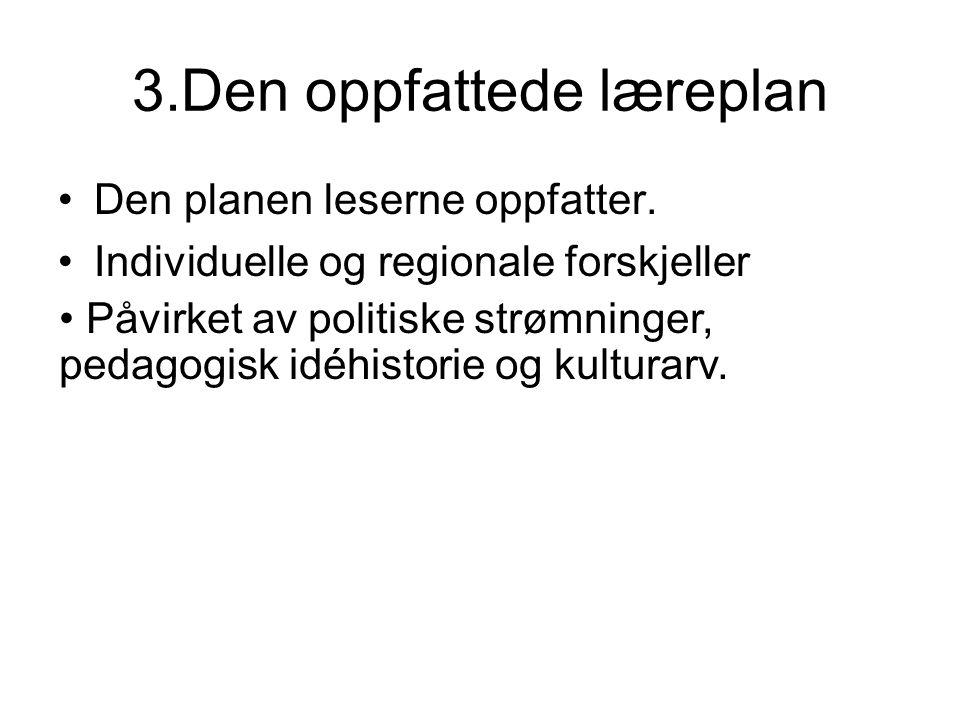 3.Den oppfattede læreplan Den planen leserne oppfatter. Individuelle og regionale forskjeller Påvirket av politiske strømninger, pedagogisk idéhistori