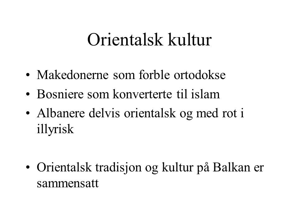 Orientalsk kultur Makedonerne som forble ortodokse Bosniere som konverterte til islam Albanere delvis orientalsk og med rot i illyrisk Orientalsk trad