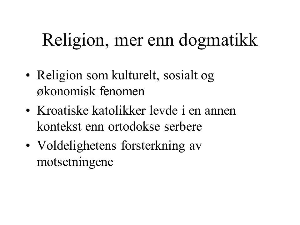 Religion, mer enn dogmatikk Religion som kulturelt, sosialt og økonomisk fenomen Kroatiske katolikker levde i en annen kontekst enn ortodokse serbere