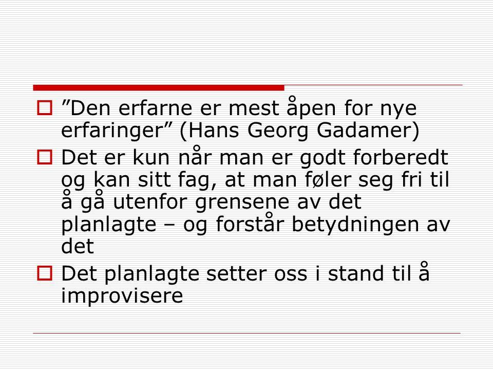 """ """"Den erfarne er mest åpen for nye erfaringer"""" (Hans Georg Gadamer)  Det er kun når man er godt forberedt og kan sitt fag, at man føler seg fri til"""