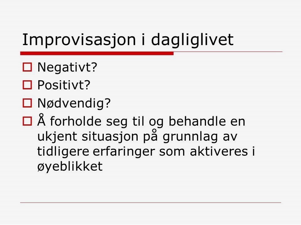 Improvisasjon i dagliglivet  Negativt?  Positivt?  Nødvendig?  Å forholde seg til og behandle en ukjent situasjon på grunnlag av tidligere erfarin