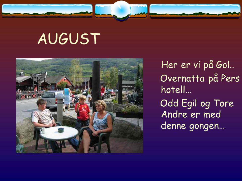 AUGUST Her er vi på Gol.. Overnatta på Pers hotell… Odd Egil og Tore Andre er med denne gongen…