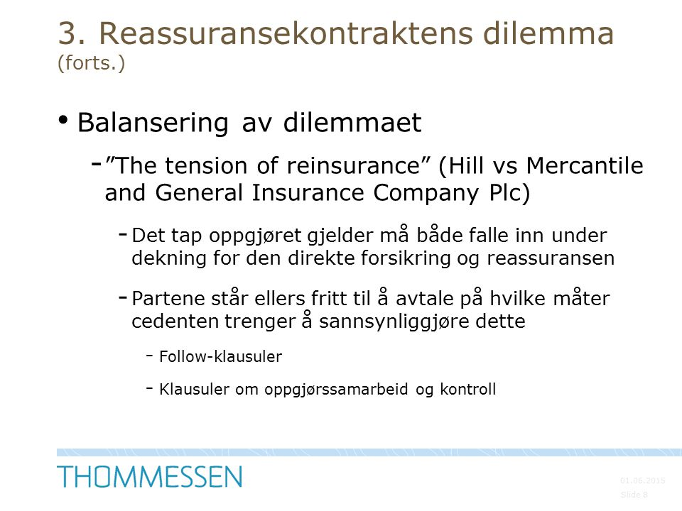 """01.06.2015 Slide 8 3. Reassuransekontraktens dilemma (forts.) Balansering av dilemmaet - """"The tension of reinsurance"""" (Hill vs Mercantile and General"""