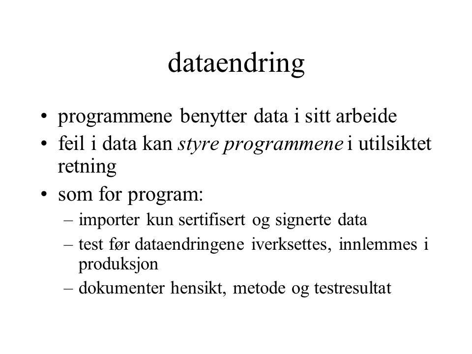 dataendring programmene benytter data i sitt arbeide feil i data kan styre programmene i utilsiktet retning som for program: –importer kun sertifisert og signerte data –test før dataendringene iverksettes, innlemmes i produksjon –dokumenter hensikt, metode og testresultat