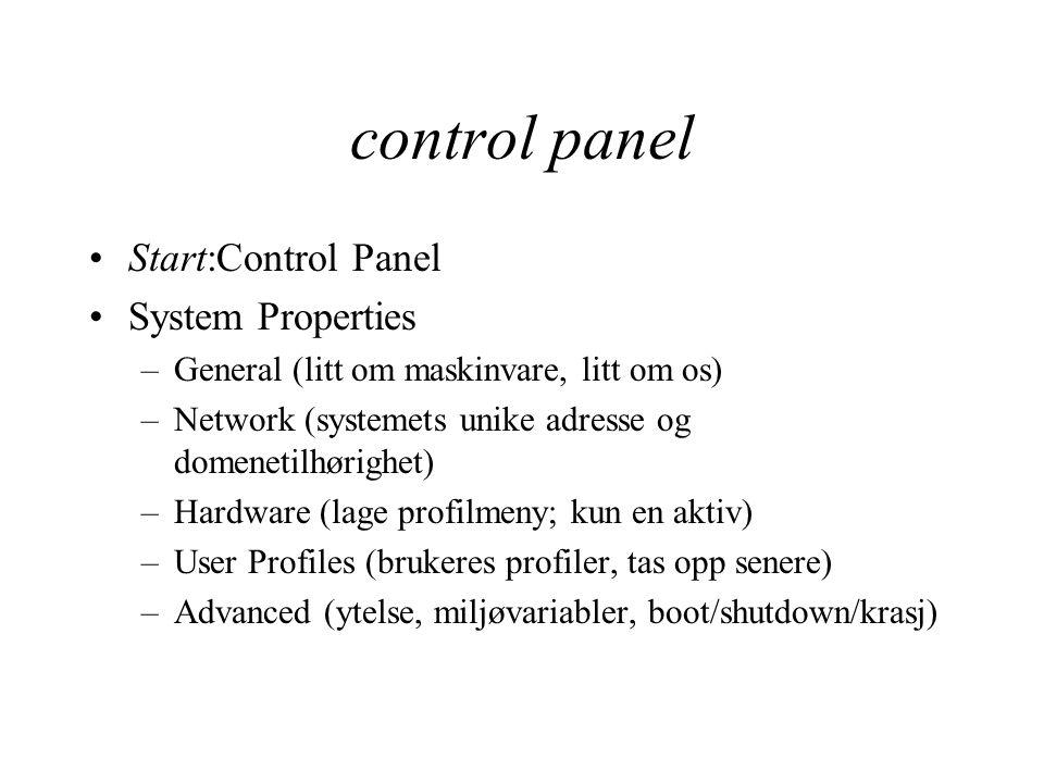 control panel Start:Control Panel System Properties –General (litt om maskinvare, litt om os) –Network (systemets unike adresse og domenetilhørighet) –Hardware (lage profilmeny; kun en aktiv) –User Profiles (brukeres profiler, tas opp senere) –Advanced (ytelse, miljøvariabler, boot/shutdown/krasj)