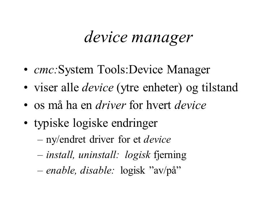 device manager cmc:System Tools:Device Manager viser alle device (ytre enheter) og tilstand os må ha en driver for hvert device typiske logiske endringer –ny/endret driver for et device –install, uninstall: logisk fjerning –enable, disable: logisk av/på