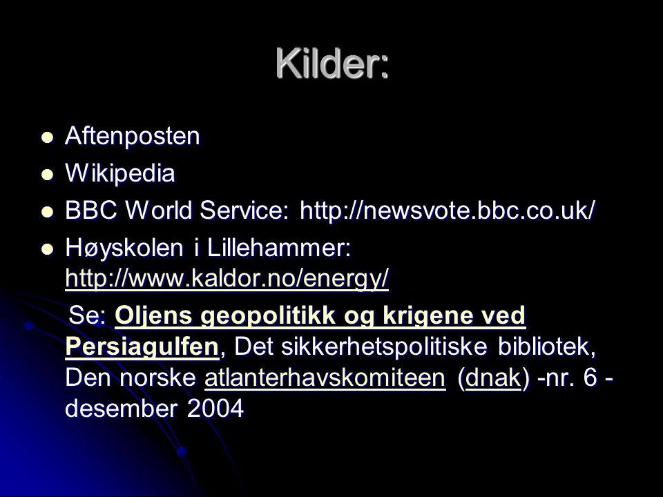 Kilder: Aftenposten Aftenposten Wikipedia Wikipedia BBC World Service: http://newsvote.bbc.co.uk/ BBC World Service: http://newsvote.bbc.co.uk/ Høyskolen i Lillehammer: http://www.kaldor.no/energy/ Høyskolen i Lillehammer: http://www.kaldor.no/energy/ http://www.kaldor.no/energy/ Se: Oljens geopolitikk og krigene ved Persiagulfen, Det sikkerhetspolitiske bibliotek, Den norske atlanterhavskomiteen (dnak) -nr.